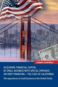 Acquiring financial capital by small business with special emphasis on debt financing - the case of California [Rumiński Robert]